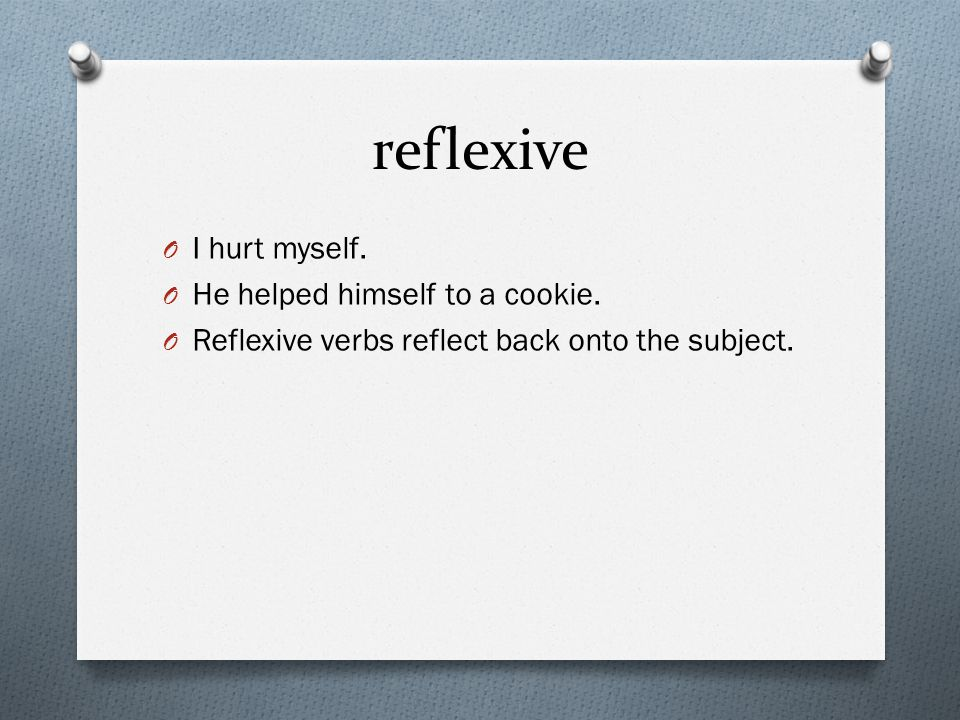 reflexive I hurt myself. He helped himself to a cookie.