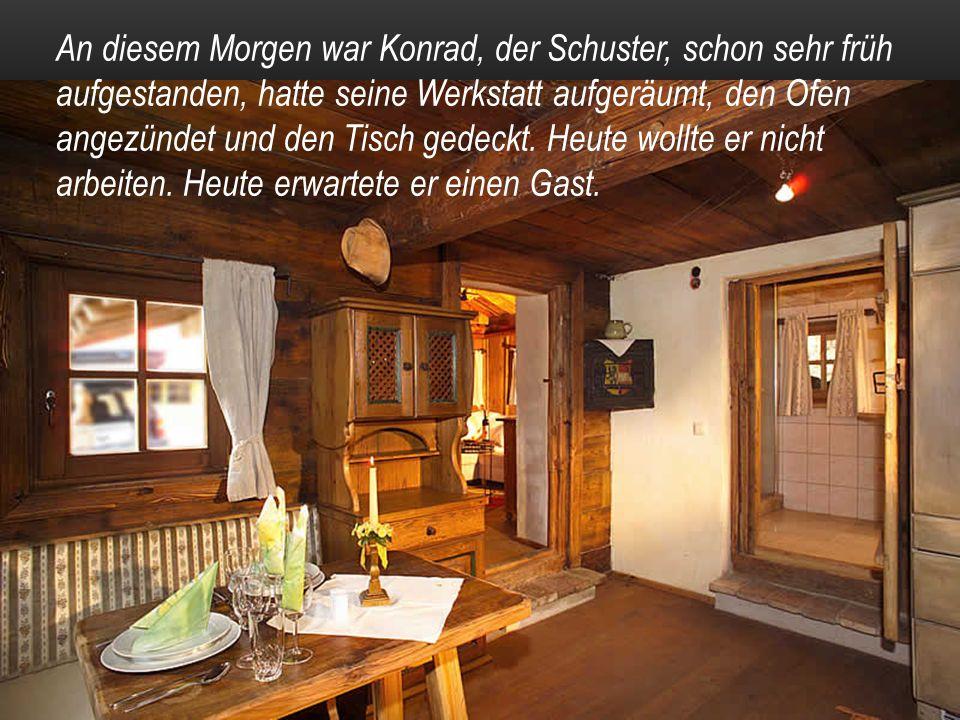 An diesem Morgen war Konrad, der Schuster, schon sehr früh aufgestanden, hatte seine Werkstatt aufgeräumt, den Ofen angezündet und den Tisch gedeckt.