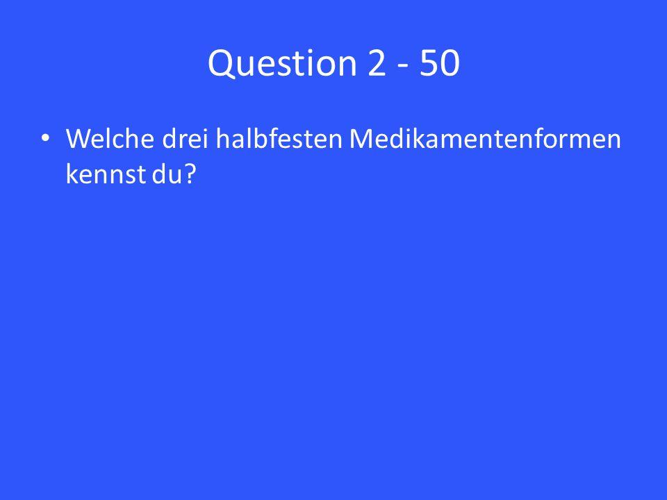 Question 2 - 50 Welche drei halbfesten Medikamentenformen kennst du