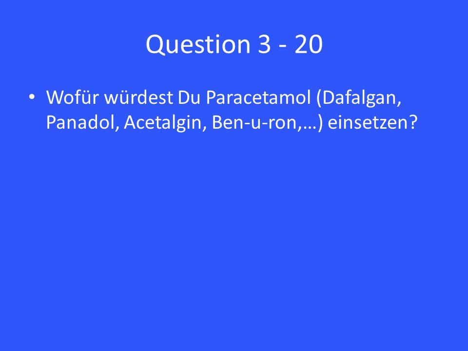 Question 3 - 20 Wofür würdest Du Paracetamol (Dafalgan, Panadol, Acetalgin, Ben-u-ron,…) einsetzen