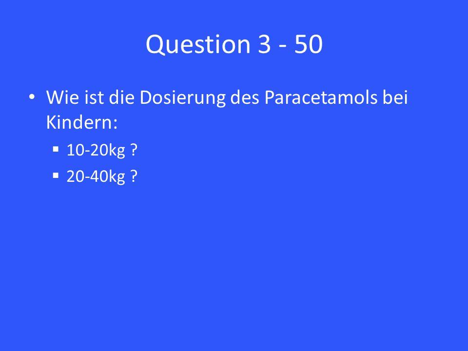 Question 3 - 50 Wie ist die Dosierung des Paracetamols bei Kindern: