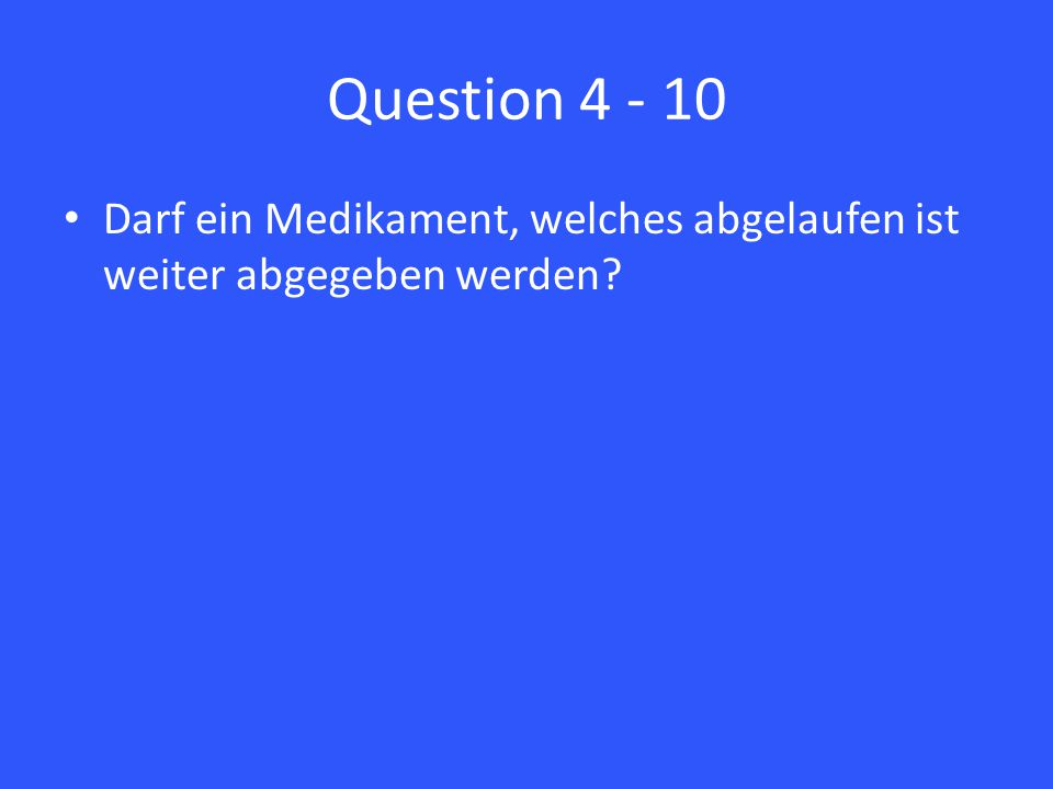 Question 4 - 10 Darf ein Medikament, welches abgelaufen ist weiter abgegeben werden