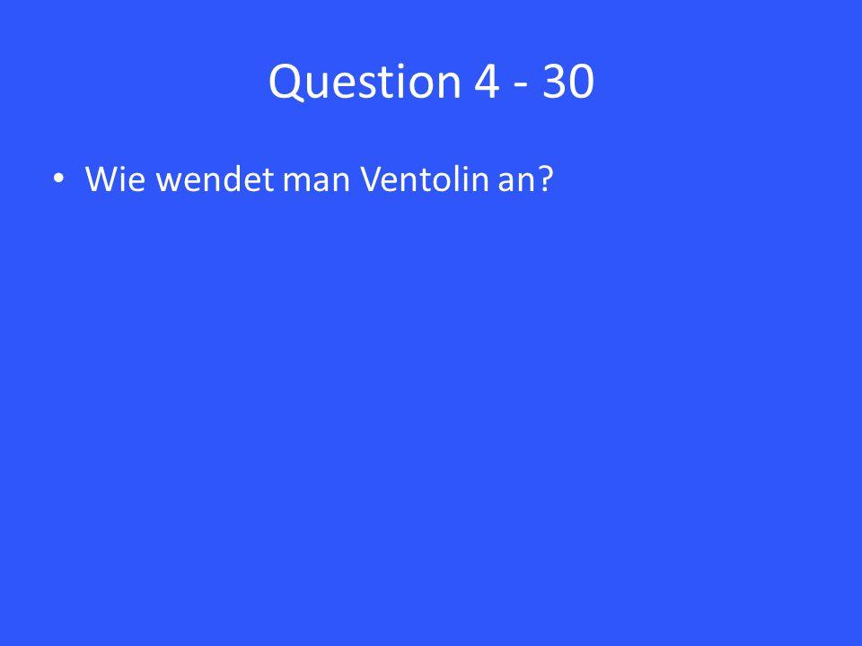 Question 4 - 30 Wie wendet man Ventolin an