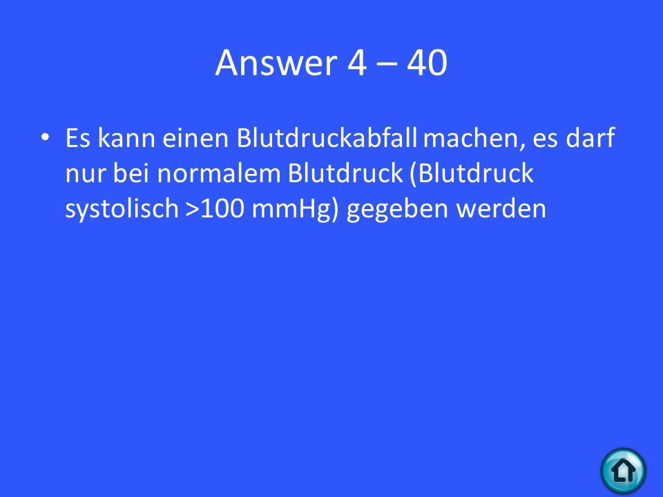 Answer 4 – 40 Es kann einen Blutdruckabfall machen, es darf nur bei normalem Blutdruck (Blutdruck systolisch >100 mmHg) gegeben werden.