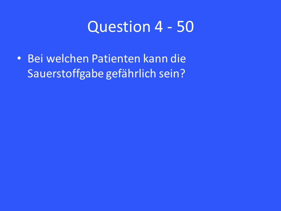 Question 4 - 50 Bei welchen Patienten kann die Sauerstoffgabe gefährlich sein
