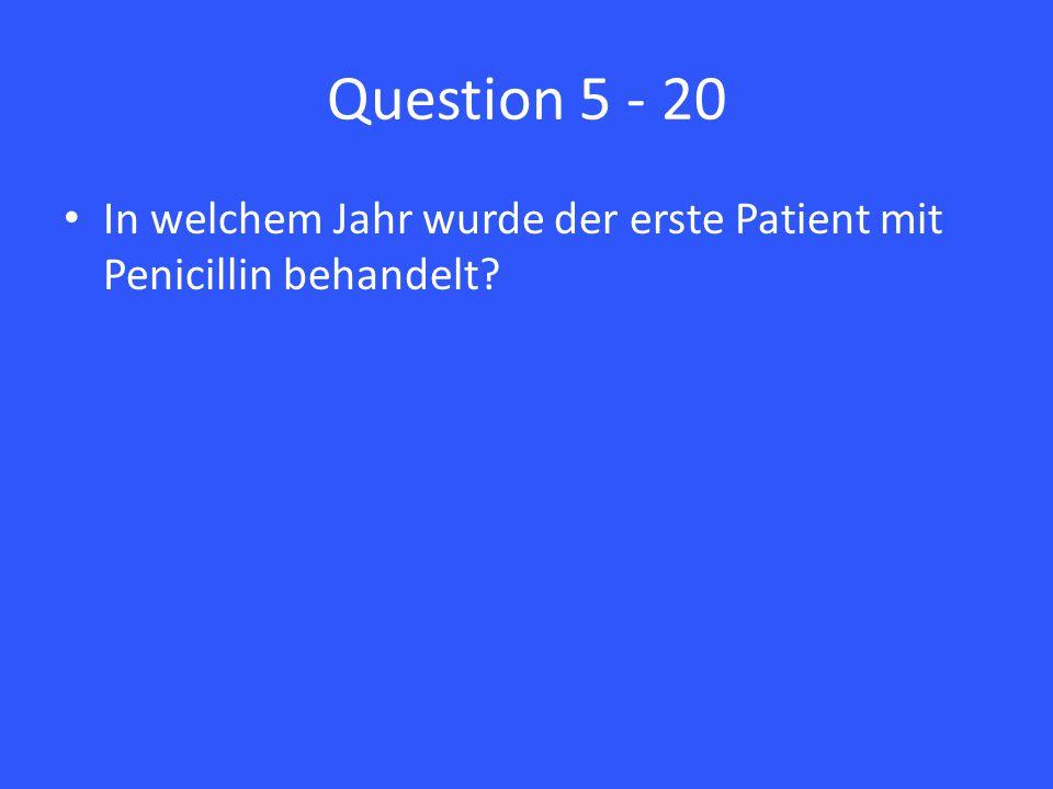Question 5 - 20 In welchem Jahr wurde der erste Patient mit Penicillin behandelt