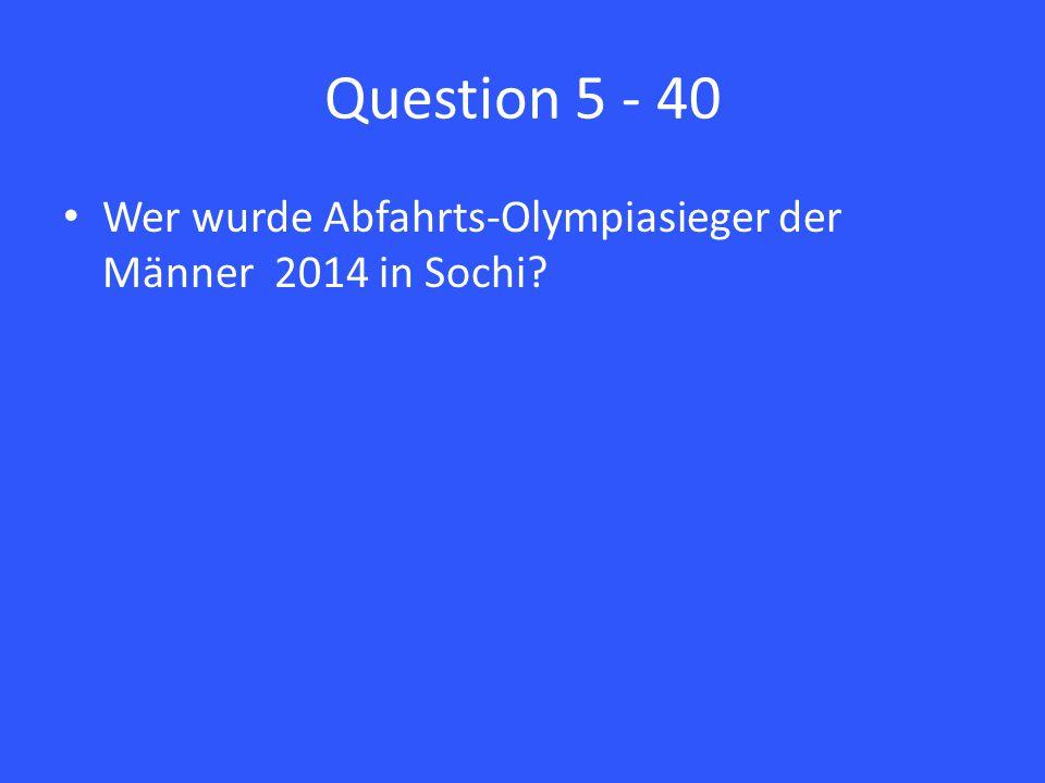 Question 5 - 40 Wer wurde Abfahrts-Olympiasieger der Männer 2014 in Sochi