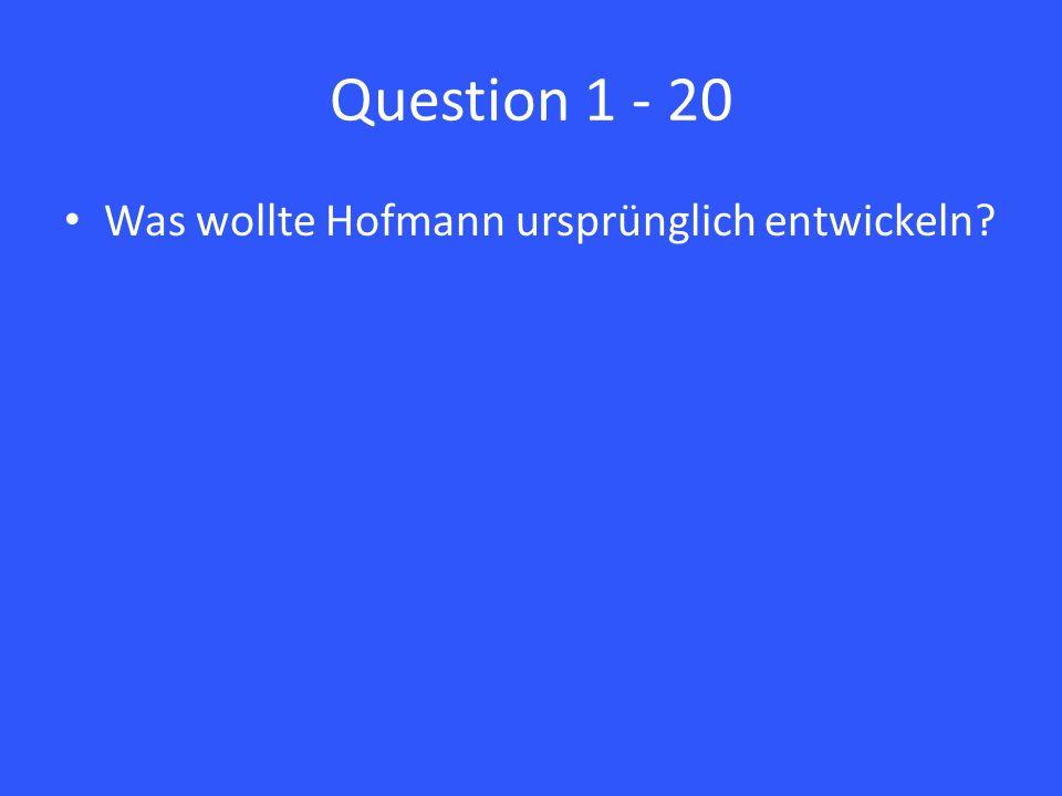 Question 1 - 20 Was wollte Hofmann ursprünglich entwickeln