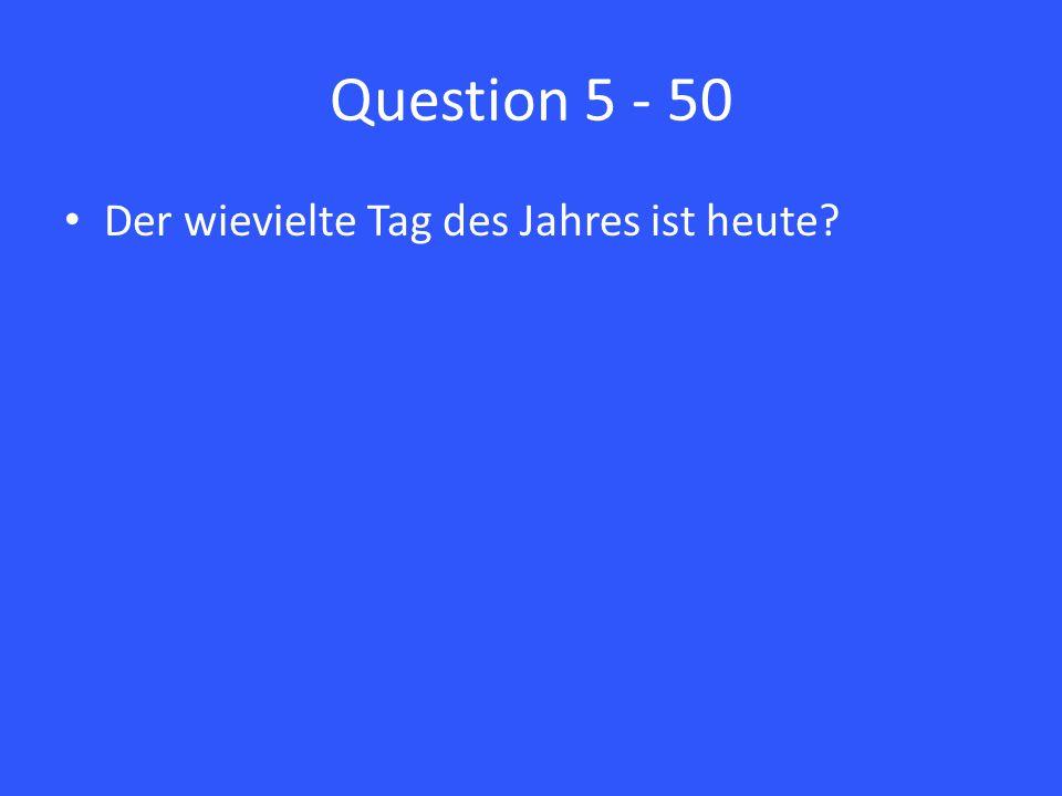Question 5 - 50 Der wievielte Tag des Jahres ist heute