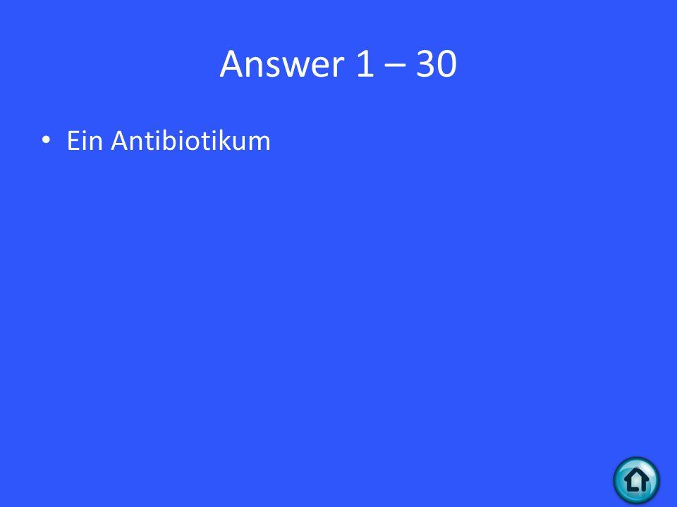 Answer 1 – 30 Ein Antibiotikum