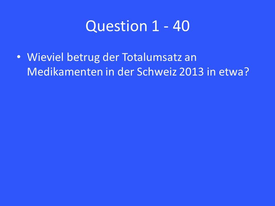 Question 1 - 40 Wieviel betrug der Totalumsatz an Medikamenten in der Schweiz 2013 in etwa