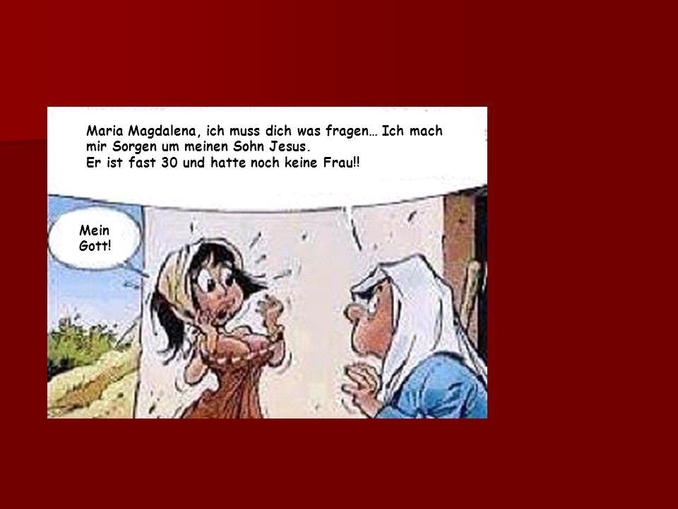 Maria Magdalena, ich muss dich was fragen… Ich mach mir Sorgen um meinen Sohn Jesus.