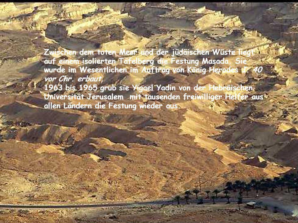 Zwischen dem toten Meer und der jüdäischen Wüste liegt auf einem isolierten Tafelberg die Festung Masada. Sie wurde im Wesentlichen im Auftrag von König Herodes I. 40 vor Chr. erbaut.