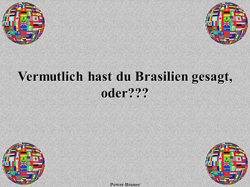 Vermutlich hast du Brasilien gesagt, oder