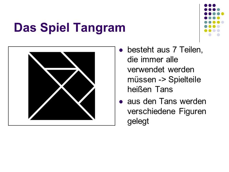 Das Spiel Tangram besteht aus 7 Teilen, die immer alle verwendet werden müssen -> Spielteile heißen Tans.