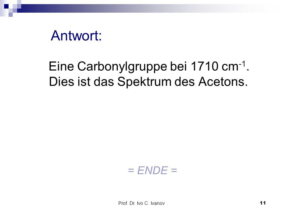 Antwort: Eine Carbonylgruppe bei 1710 cm-1. Dies ist das Spektrum des Acetons.