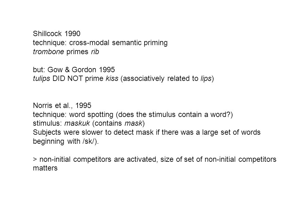 Shillcock 1990 technique: cross-modal semantic priming. trombone primes rib. but: Gow & Gordon 1995.