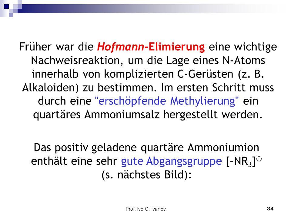 Früher war die Hofmann-Elimierung eine wichtige Nachweisreaktion, um die Lage eines N-Atoms innerhalb von komplizierten C-Gerüsten (z. B. Alkaloiden) zu bestimmen. Im ersten Schritt muss durch eine erschöpfende Methylierung ein quartäres Ammoniumsalz hergestellt werden.