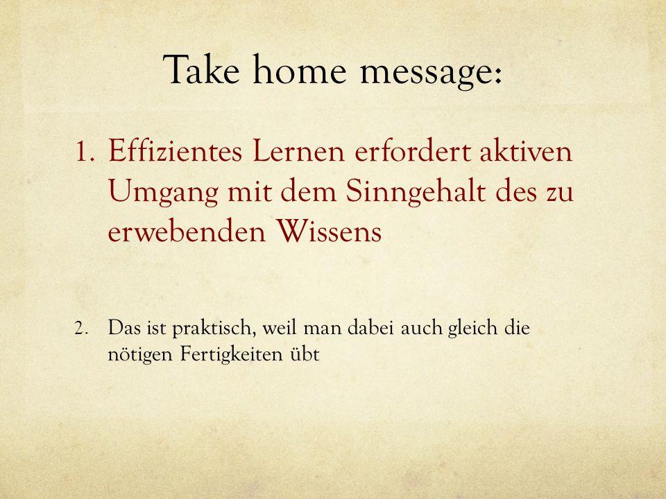 Take home message: Effizientes Lernen erfordert aktiven Umgang mit dem Sinngehalt des zu erwebenden Wissens.
