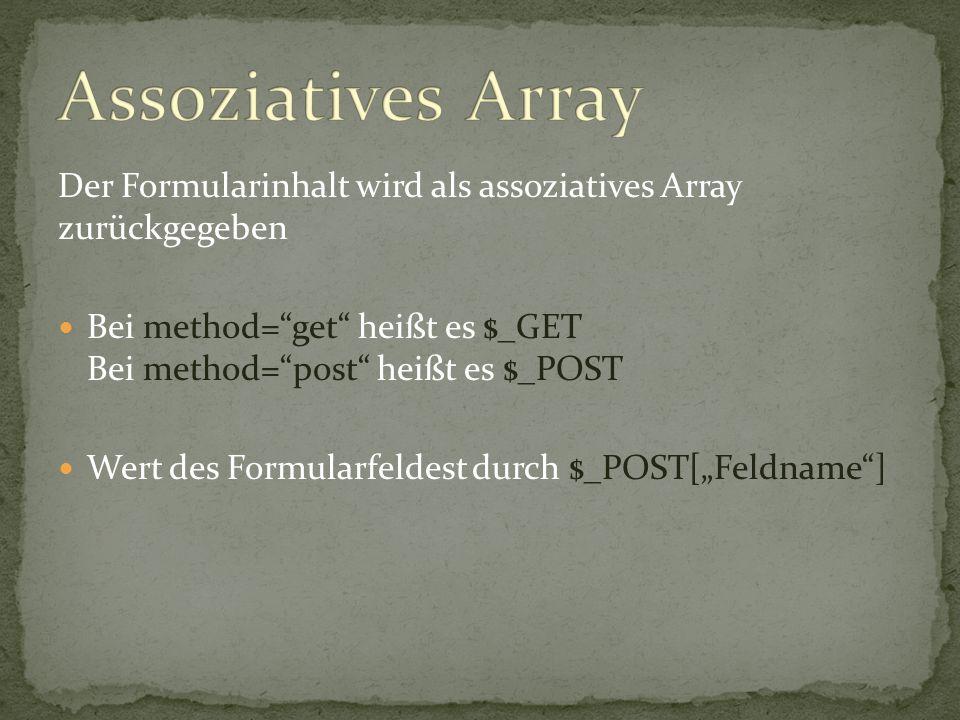 Assoziatives Array Der Formularinhalt wird als assoziatives Array zurückgegeben. Bei method= get heißt es $_GET Bei method= post heißt es $_POST.