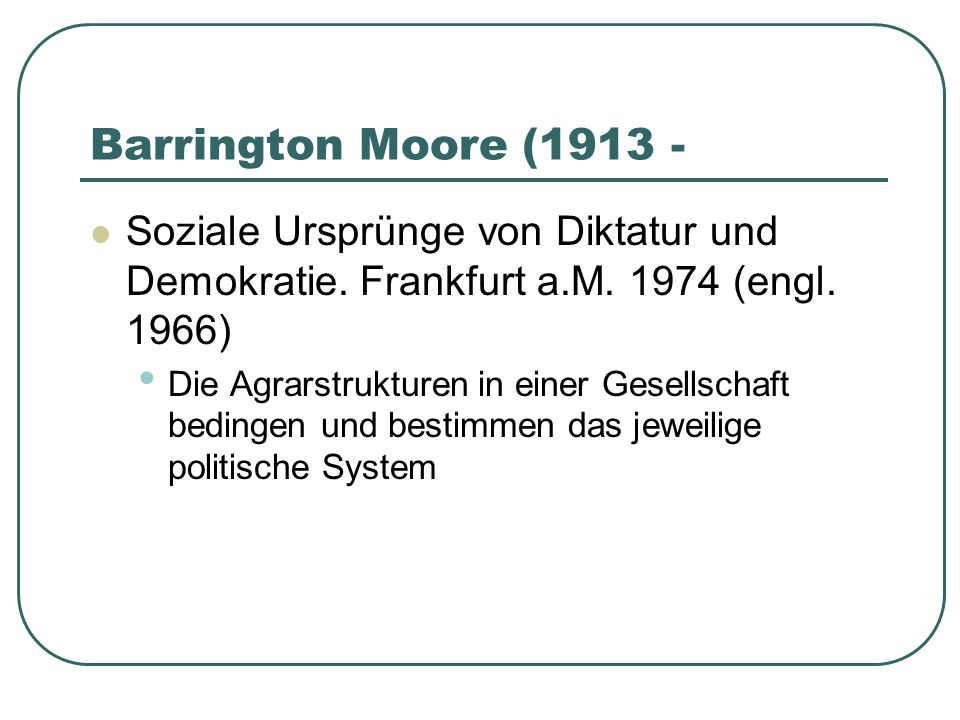 Barrington Moore (1913 - Soziale Ursprünge von Diktatur und Demokratie. Frankfurt a.M. 1974 (engl. 1966)