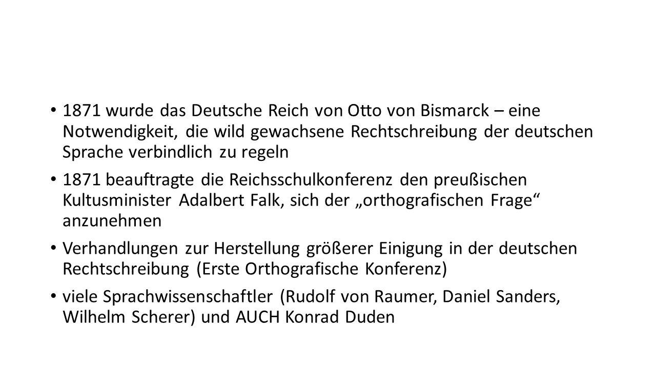 1871 wurde das Deutsche Reich von Otto von Bismarck – eine Notwendigkeit, die wild gewachsene Rechtschreibung der deutschen Sprache verbindlich zu regeln