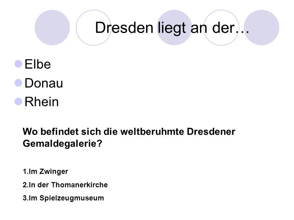 Dresden liegt an der… Elbe Donau Rhein