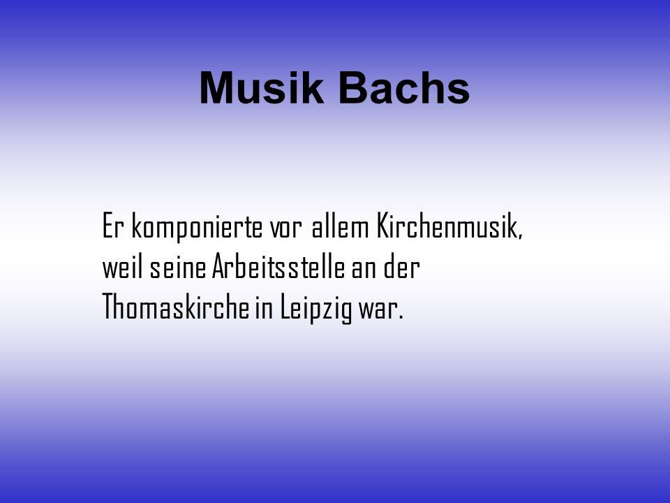 Musik Bachs Er komponierte vor allem Kirchenmusik, weil seine Arbeitsstelle an der Thomaskirche in Leipzig war.
