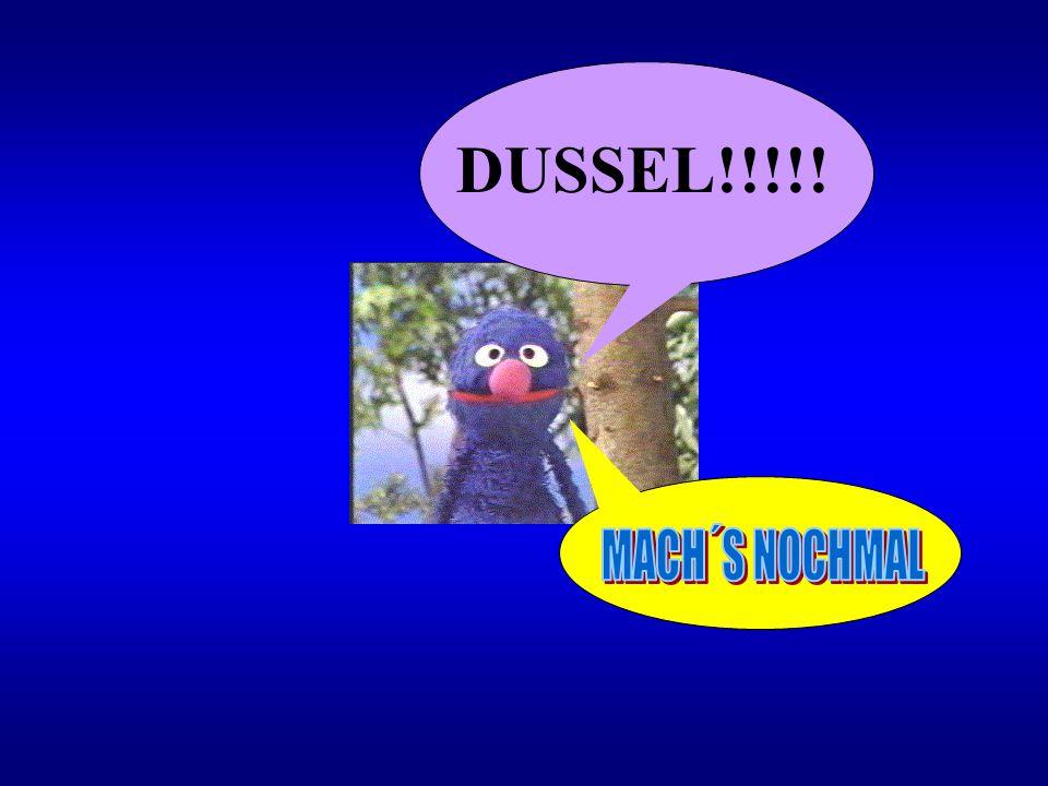 DUSSEL!!!!! MACH´S NOCHMAL