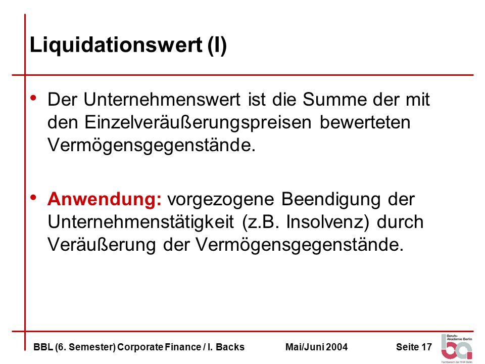 Liquidationswert (I) Der Unternehmenswert ist die Summe der mit den Einzelveräußerungspreisen bewerteten Vermögensgegenstände.