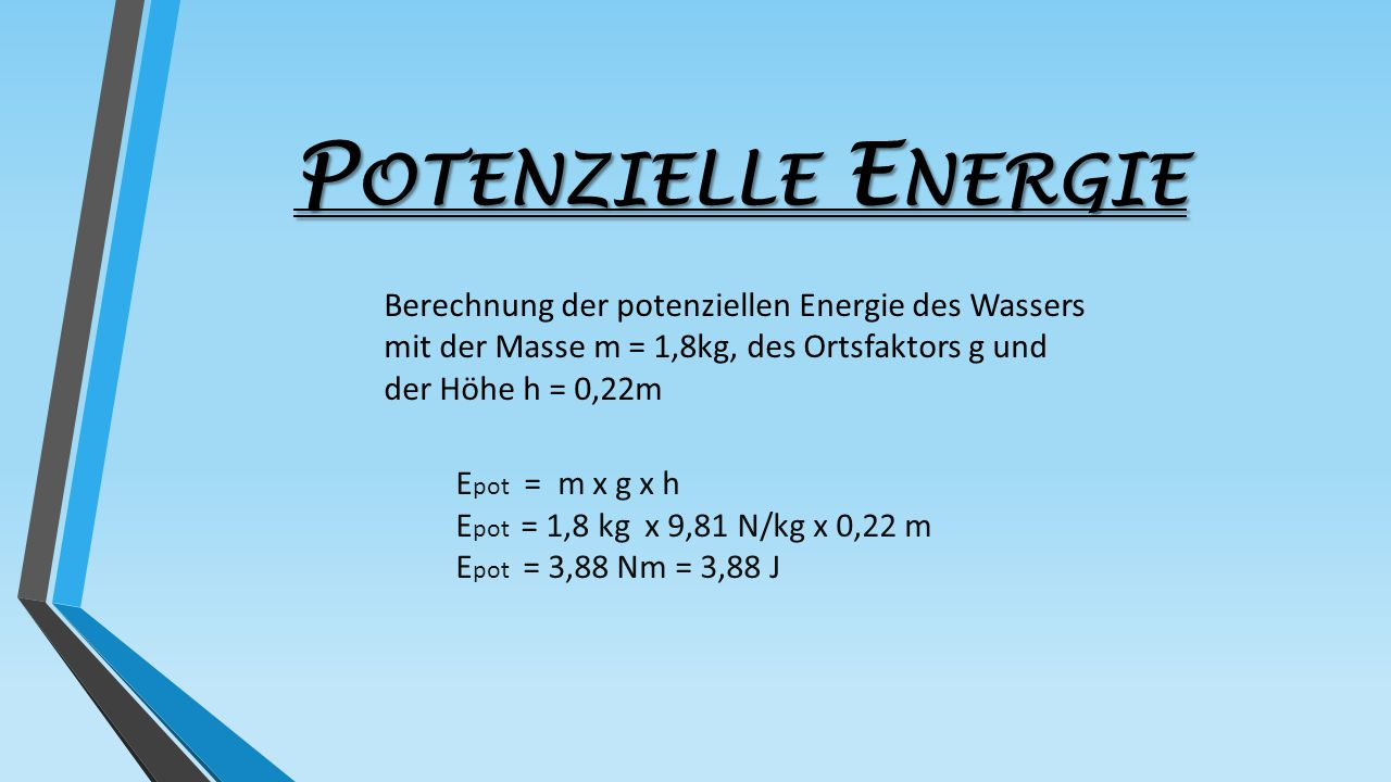 Potenzielle Energie Berechnung der potenziellen Energie des Wassers mit der Masse m = 1,8kg, des Ortsfaktors g und der Höhe h = 0,22m.
