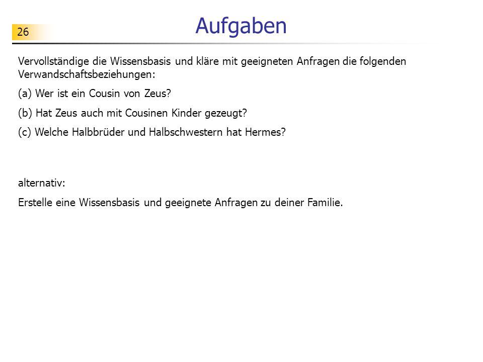 Aufgaben Vervollständige die Wissensbasis und kläre mit geeigneten Anfragen die folgenden Verwandschaftsbeziehungen: