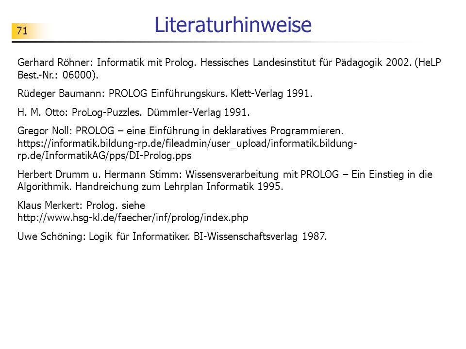 Literaturhinweise Gerhard Röhner: Informatik mit Prolog. Hessisches Landesinstitut für Pädagogik 2002. (HeLP Best.-Nr.: 06000).