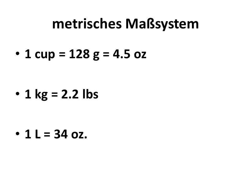 metrisches Maßsystem 1 cup = 128 g = 4.5 oz 1 kg = 2.2 lbs