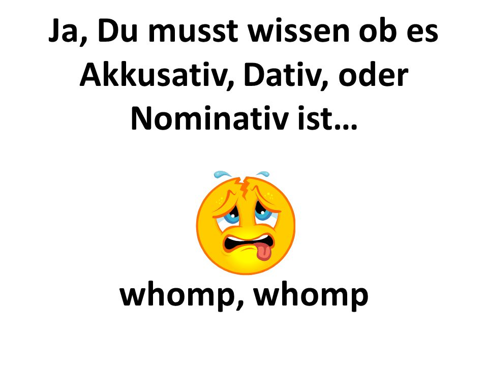 Ja, Du musst wissen ob es Akkusativ, Dativ, oder Nominativ ist… whomp, whomp