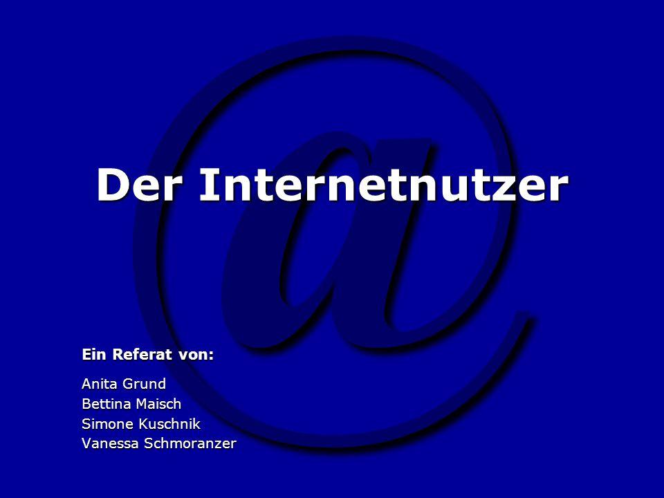 @ Der Internetnutzer Ein Referat von: Anita Grund Bettina Maisch