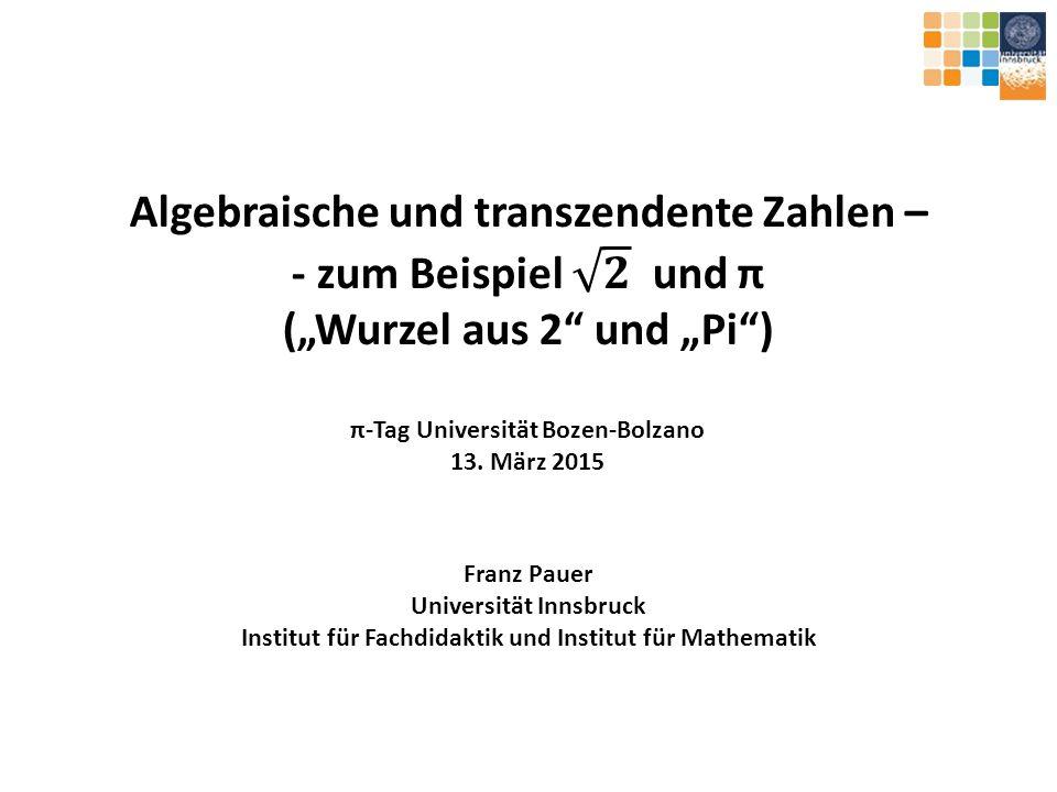"""Algebraische und transzendente Zahlen – - zum Beispiel 𝟐 und π (""""Wurzel aus 2 und """"Pi ) π-Tag Universität Bozen-Bolzano 13. März 2015"""