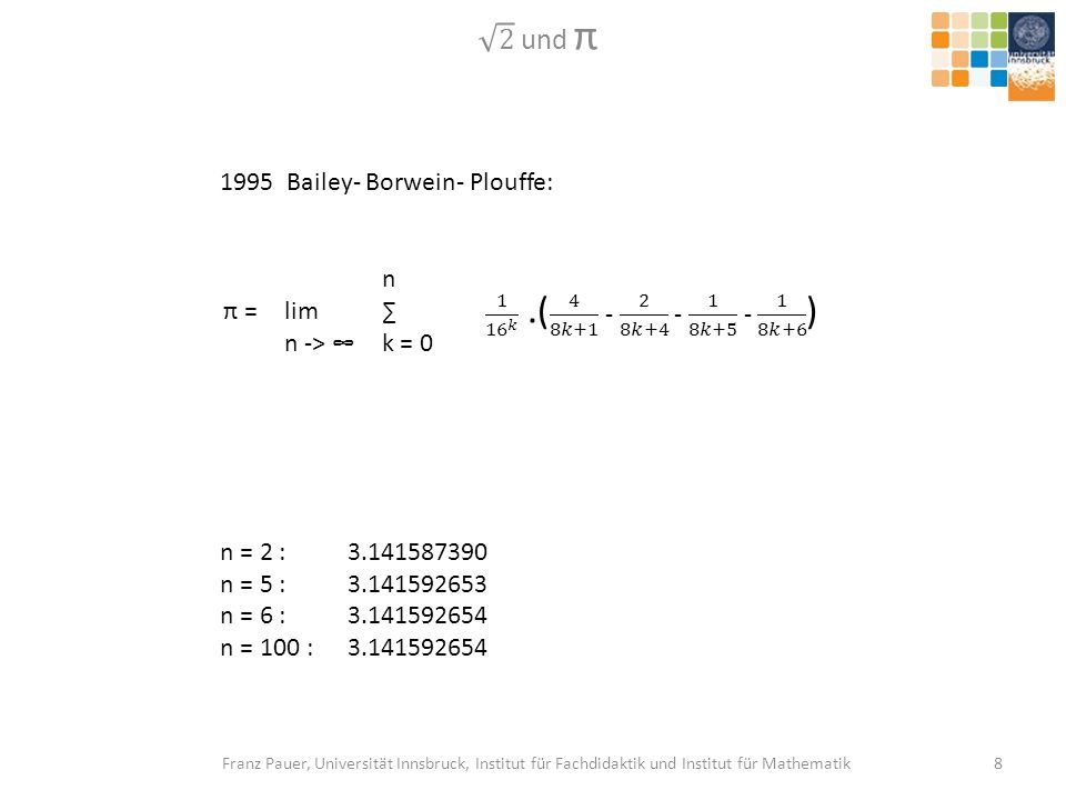 2 und π 1995 Bailey- Borwein- Plouffe: π = lim n -> ∞ n ∑ k = 0