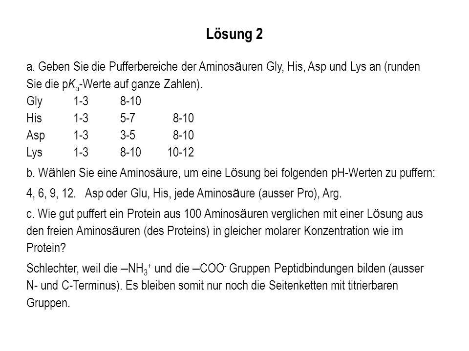 Lösung 2 a. Geben Sie die Pufferbereiche der Aminosäuren Gly, His, Asp und Lys an (runden Sie die pKa-Werte auf ganze Zahlen).