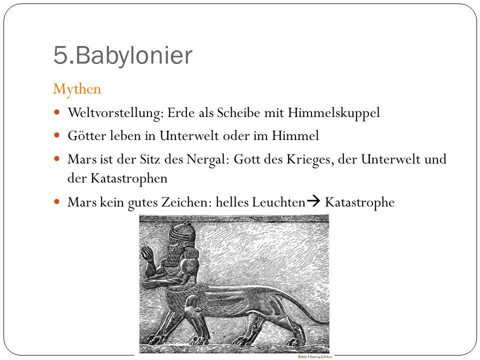5.Babylonier Mythen. Weltvorstellung: Erde als Scheibe mit Himmelskuppel. Götter leben in Unterwelt oder im Himmel.