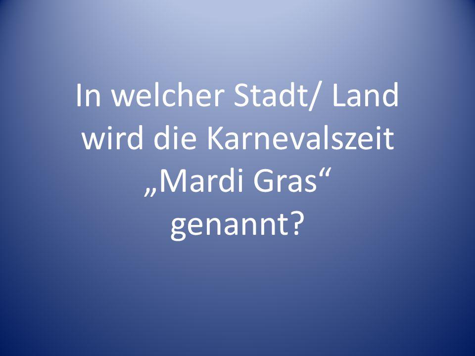 """In welcher Stadt/ Land wird die Karnevalszeit """"Mardi Gras genannt"""