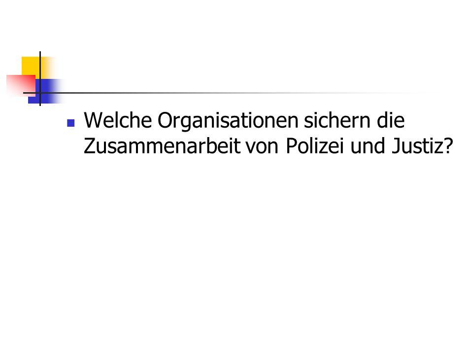 Welche Organisationen sichern die Zusammenarbeit von Polizei und Justiz