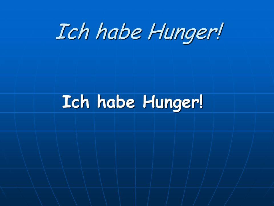Ich habe Hunger! Ich habe Hunger!