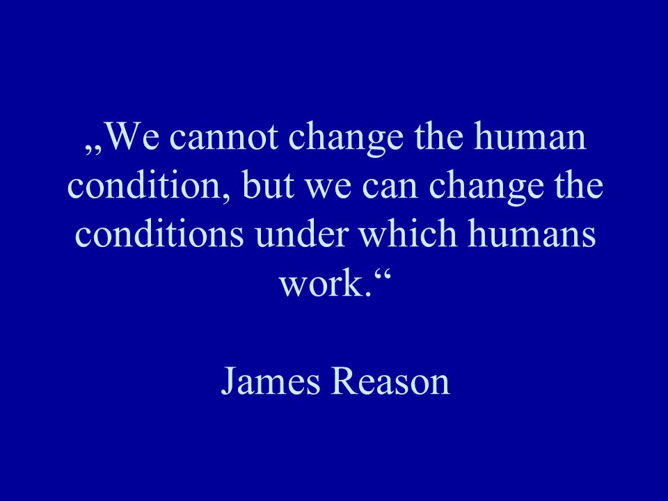 """We cannot change the human condition, but we can change the conditions under which humans work. James Reason"