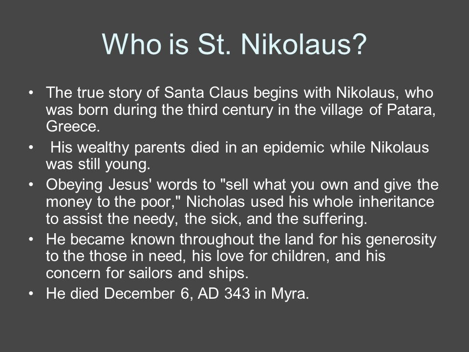 Who is St. Nikolaus The true story of Santa Claus begins with Nikolaus, who was born during the third century in the village of Patara, Greece.