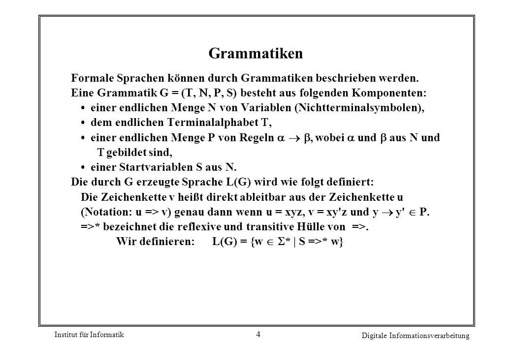 Grammatiken Formale Sprachen können durch Grammatiken beschrieben werden. Eine Grammatik G = (T, N, P, S) besteht aus folgenden Komponenten: