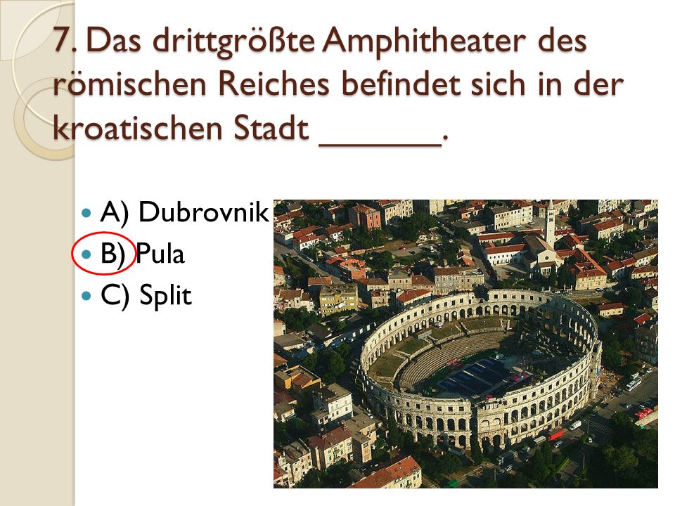 7. Das drittgrößte Amphitheater des römischen Reiches befindet sich in der kroatischen Stadt ______.