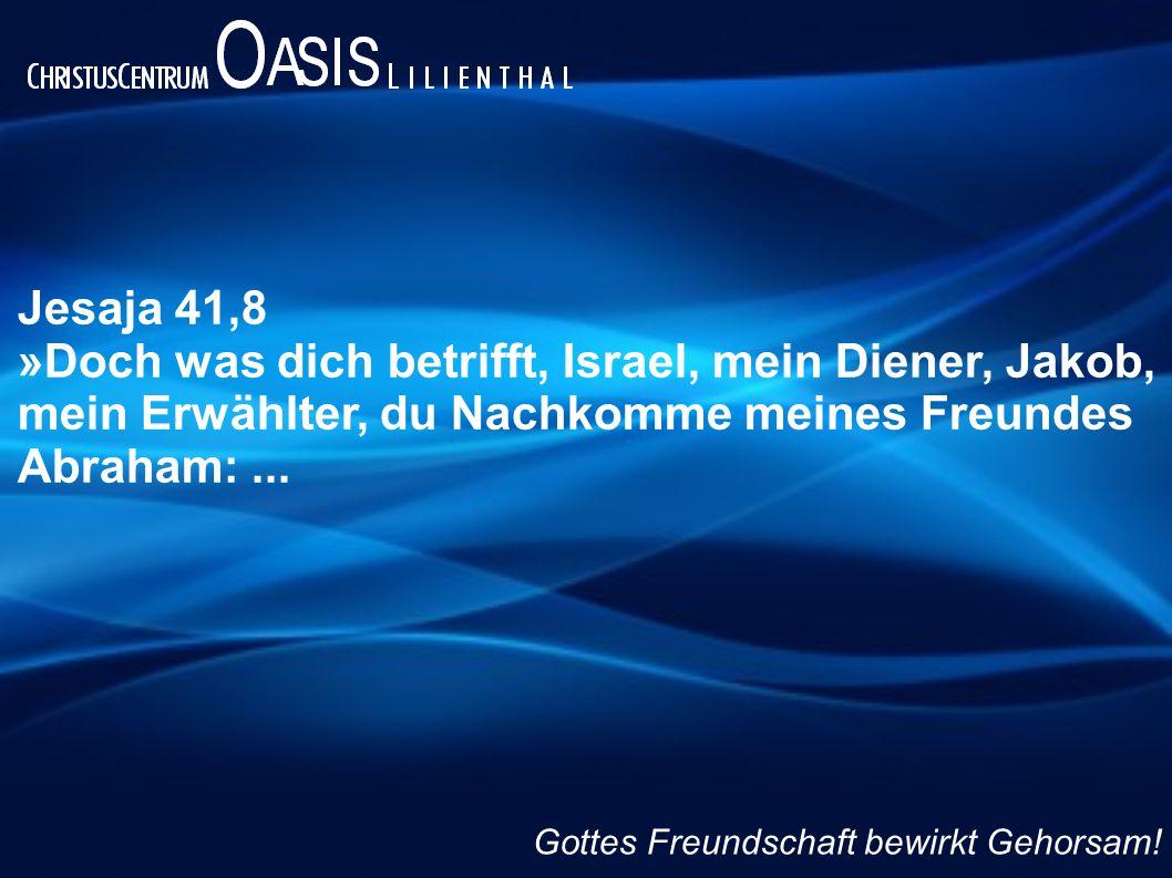 Jesaja 41,8 »Doch was dich betrifft, Israel, mein Diener, Jakob, mein Erwählter, du Nachkomme meines Freundes Abraham: ...