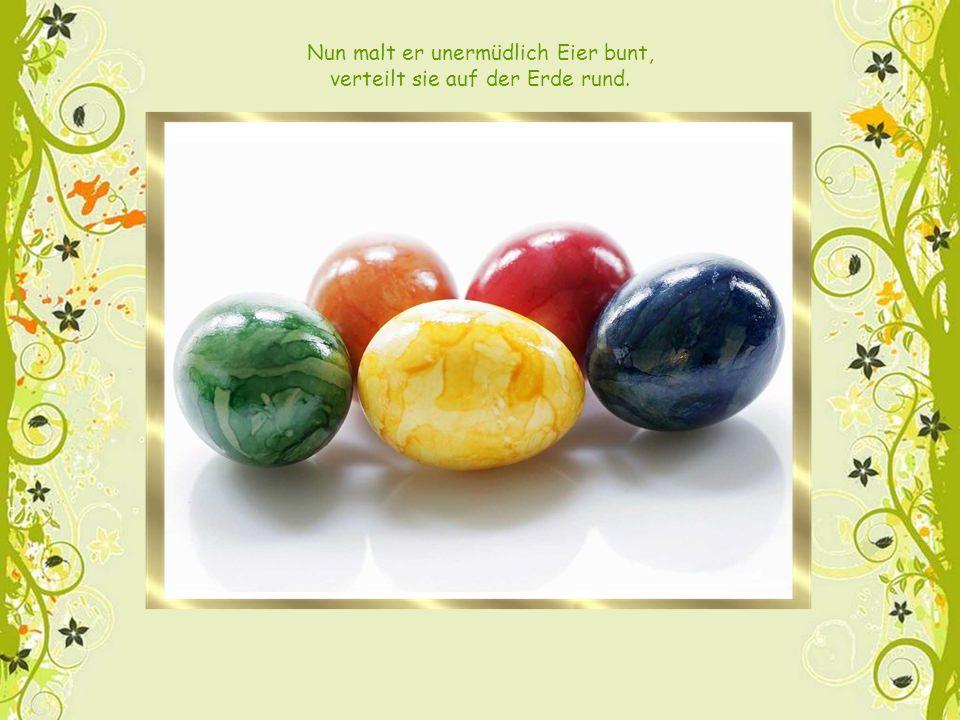 Nun malt er unermüdlich Eier bunt, verteilt sie auf der Erde rund.