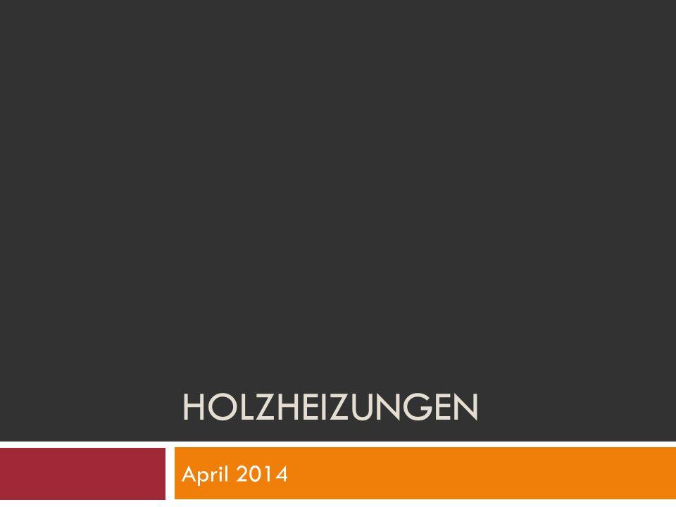 Holzheizungen April 2014 Wer kennt welche Holzheizungen